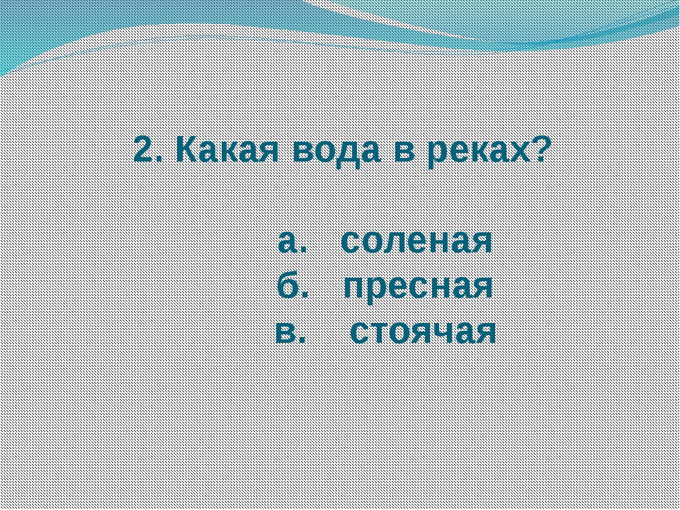 2. Какая вода в реках? а. соленая б. пресная в. стоячая