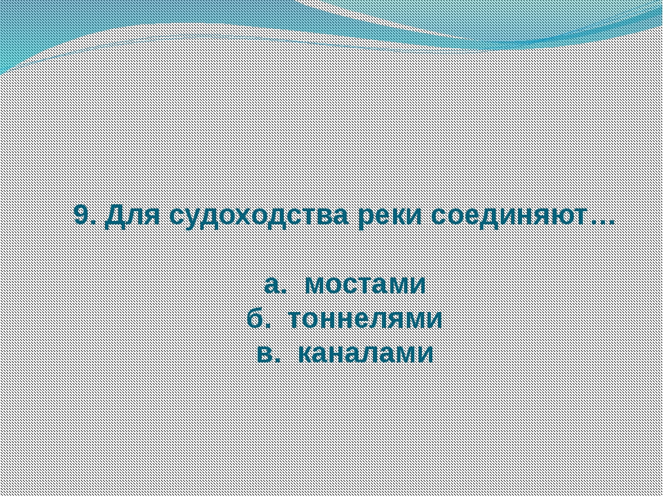 9. Для судоходства реки соединяют… а. мостами б. тоннелями в. каналами