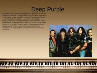 Deep Purple — британская рок-группа, образованная в феврале 1968 года в Хартф