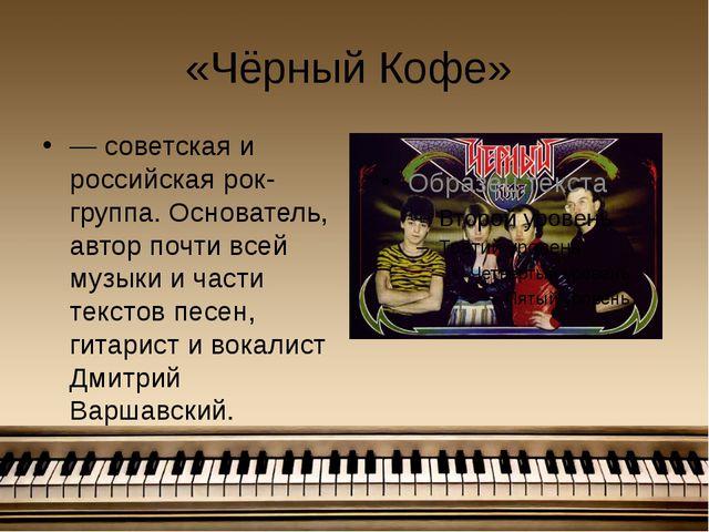 «Чёрный Кофе» — советская и российская рок-группа. Основатель, автор почти вс...