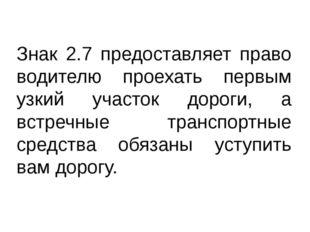 Знак 2.7 предоставляет право водителю проехать первым узкий участок дороги, а