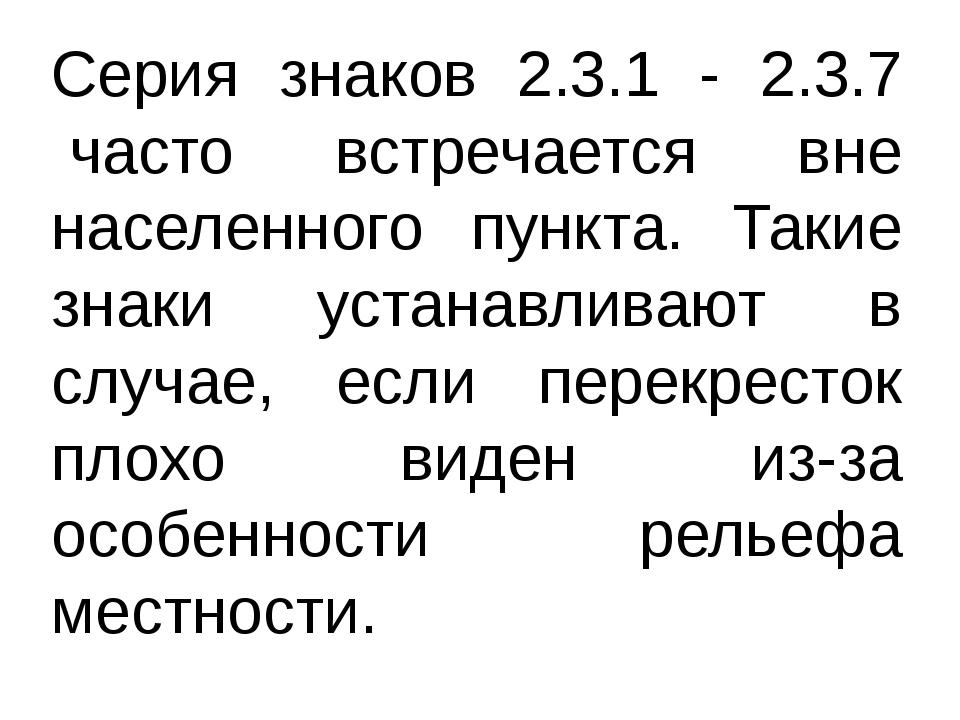 Серия знаков 2.3.1 - 2.3.7 часто встречается вне населенного пункта. Такие з...