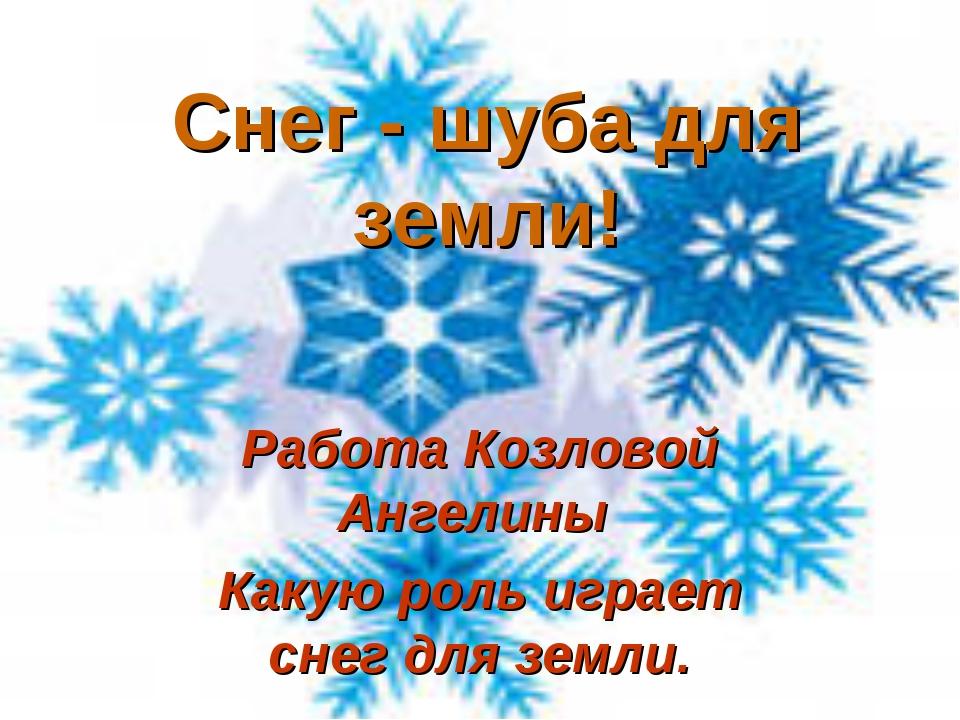 Снег - шуба для земли! Работа Козловой Ангелины Какую роль играет снег для зе...