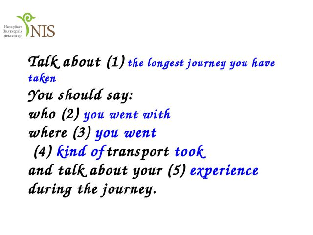 Talk about (1) the longest journey you have taken You should say: who (2) yo...