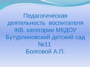 Педагогическая деятельность воспитателя IКВ. категории МКДОУ Бутурлиновский д