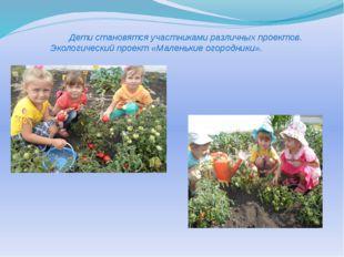 Дети становятся участниками различных проектов. Экологический проект «Малень