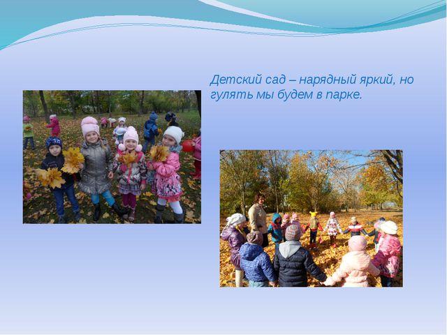 Детский сад – нарядный яркий, но гулять мы будем в парке.