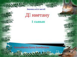 Дүниетану 1 сынып Куанышбекова Еркеш Баянбекқызы Вишневка негізгі мектебі