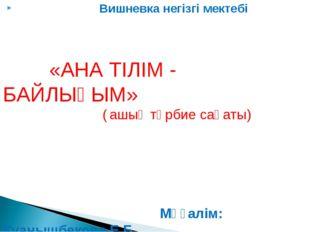 Вишневка негізгі мектебі «АНА ТІЛІМ - БАЙЛЫҒЫМ» ( ашық тәрбие сағаты)  Мұға