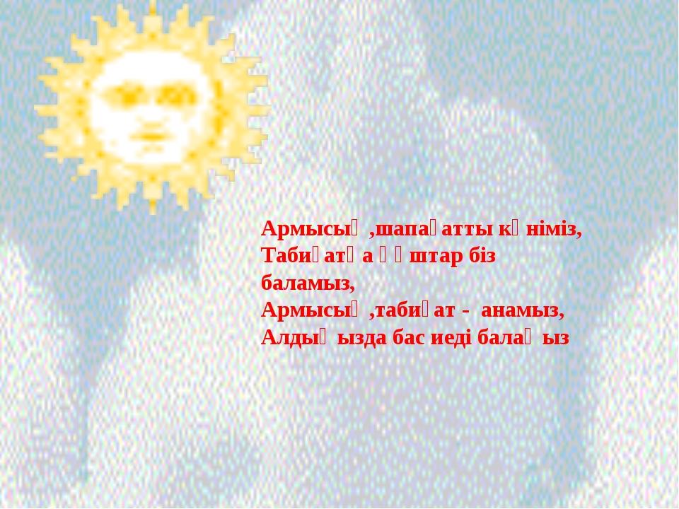 Армысың,шапағатты күніміз, Табиғатқа құштар біз баламыз, Армысың,табиғат - ан...