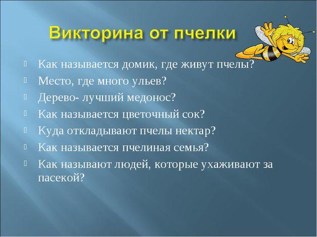 Как называется домик, где живут пчелы? Место, где много ульев? Дерево- лучший...