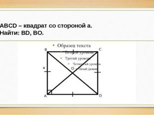 ABCD – квадрат со стороной a. Найти: BD, BO.
