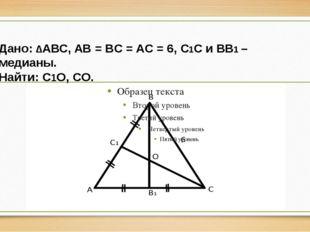 Дано: ∆АВС, AB = BC = AC = 6, C1C и BB1 – медианы. Найти: C1O, CO.