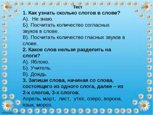 Тест 1. Как узнать сколько слогов в слове? А). Не знаю. Б). Посчитать количе