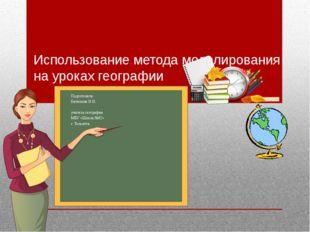 Использование метода моделирования на уроках географии Подготовила: Битюкова