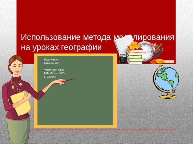 Использование метода моделирования на уроках географии Подготовила: Битюкова...