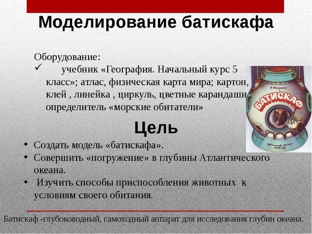 Моделирование батискафа Оборудование: учебник «География. Начальный курс 5 кл...