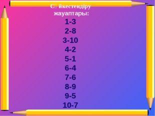Сәйкестендіру жауаптары: 1-3 2-8 3-10 4-2 5-1 6-4 7-6 8-9 9-5 10-7