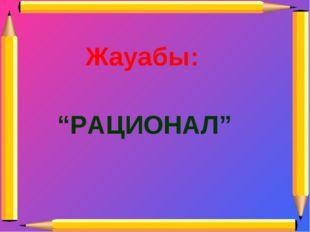 "Жауабы: ""РАЦИОНАЛ"""