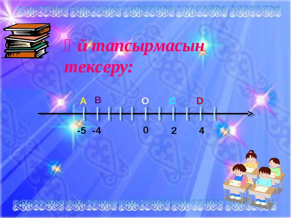 №7 Үй тапсырмасын тексеру: О А В C D -5 -4 2 4 0