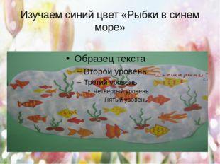 Изучаем синий цвет «Рыбки в синем море»