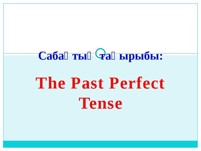 The Past Perfect Tense Сабақтың тақырыбы: