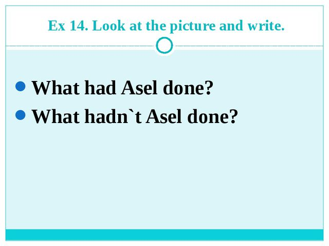 Ex 14. Look at the picture and write. What had Asel done? What hadn`t Asel...