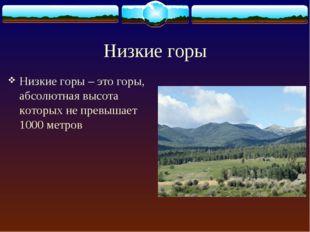 Низкие горы Низкие горы – это горы, абсолютная высота которых не превышает 10