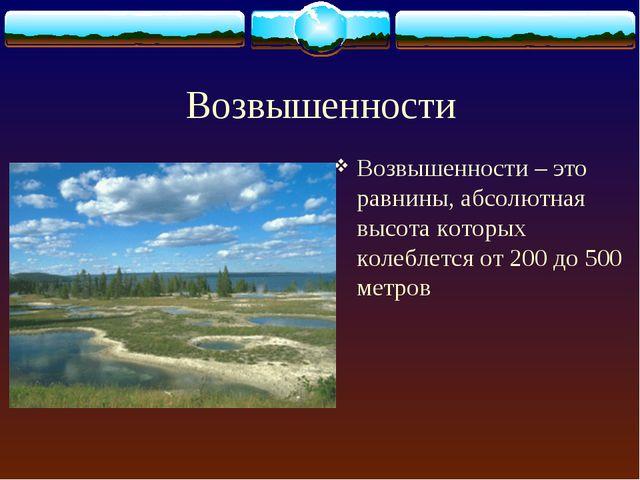 Возвышенности Возвышенности – это равнины, абсолютная высота которых колеблет...