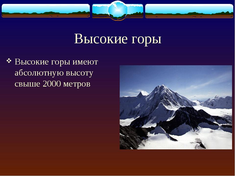 Высокие горы Высокие горы имеют абсолютную высоту свыше 2000 метров