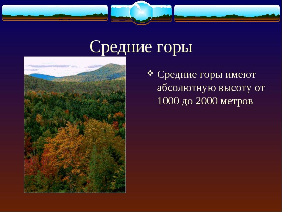 Средние горы Средние горы имеют абсолютную высоту от 1000 до 2000 метров