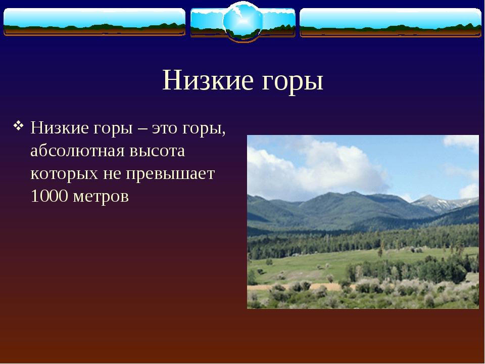 Низкие горы Низкие горы – это горы, абсолютная высота которых не превышает 10...