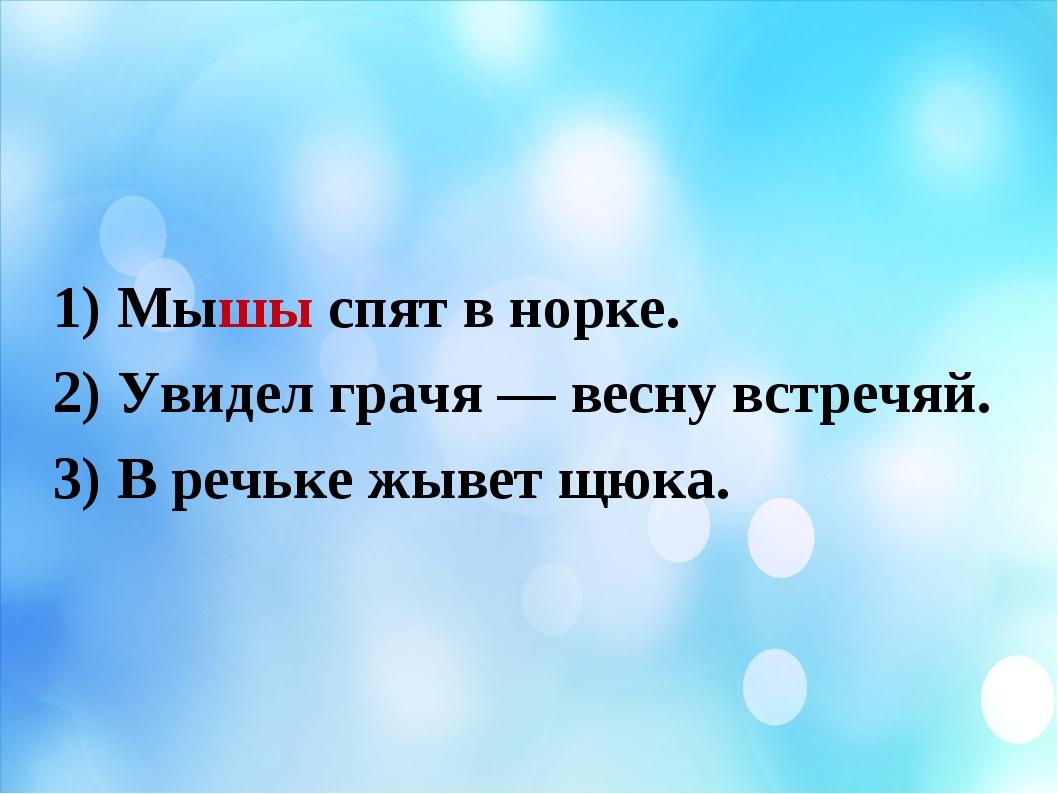 1) Мышы спят в норке. 2) Увидел грачя — весну встречяй. 3) В речьке жывет щю...