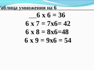Таблица умножения на 6 6 х 6 = 36 6 х 7 = 7х6= 42 6 х 8 = 8х6=48 6 х 9 = 9х6