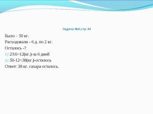 Задача №6,стр.44 Было – 50 кг. Расходовали - 6 д. по 2 кг. Осталось -? 2Х6=12