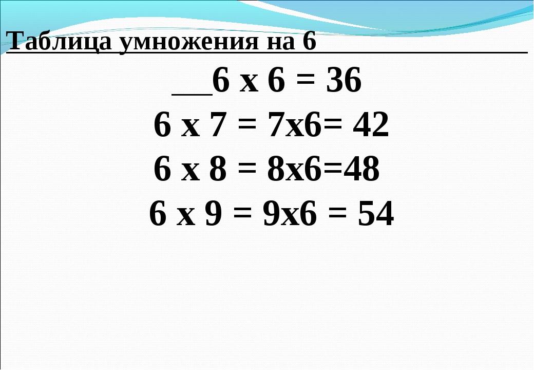 Таблица умножения на 6 6 х 6 = 36 6 х 7 = 7х6= 42 6 х 8 = 8х6=48 6 х 9 = 9х6...