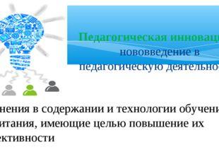 Педагогическая инновация- нововведение в педагогическую деятельность, измене