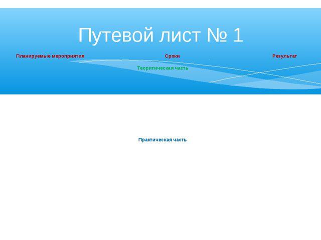 Путевой лист № 1 Планируемые мероприятияСрокиРезультат Теоритическая часть...