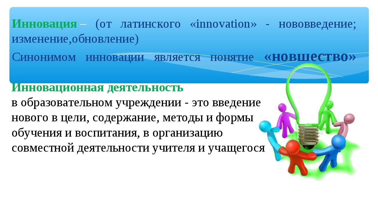 Инновация– (от латинского «innovation» - нововведение; изменение,обновление)...