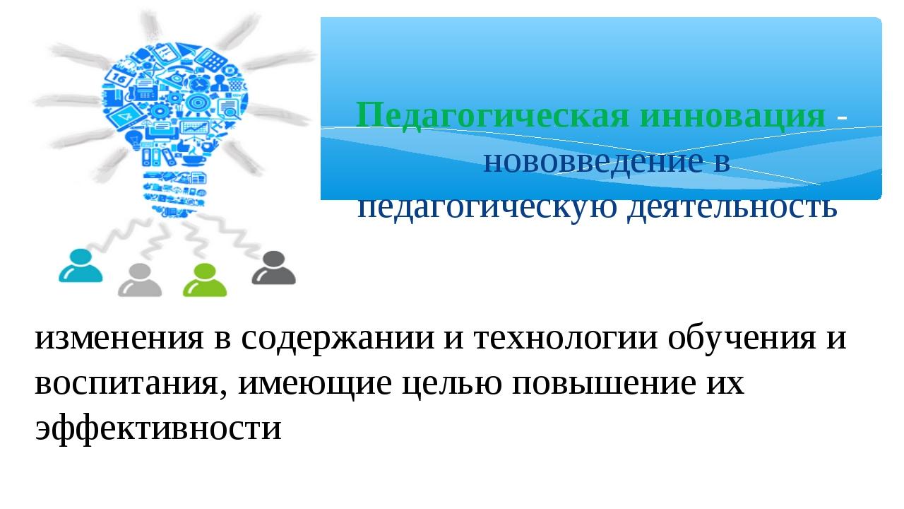 Педагогическая инновация- нововведение в педагогическую деятельность, измене...