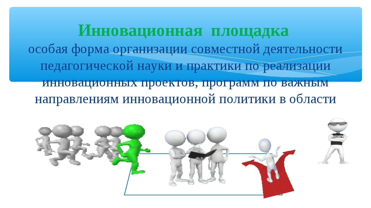 Инновационная площадка особая форма организации совместной деятельности педаг...