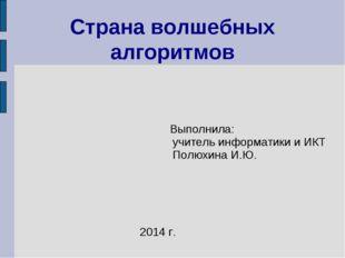 Выполнила: учитель информатики и ИКТ Полюхина И.Ю. Страна волшебных алгоритм