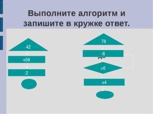 Выполните алгоритм и запишите в кружке ответ. да 42 +58 :2 78 -8 >6 +4
