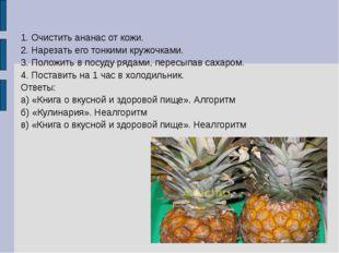 1. Очистить ананас от кожи. 2. Нарезать его тонкими кружочками. 3. Положить в
