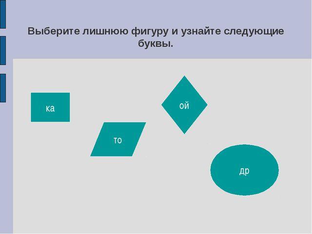 Выберите лишнюю фигуру и узнайте следующие буквы. ка то ой др