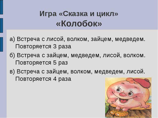 Игра «Сказка и цикл» «Колобок» а) Встреча с лисой, волком, зайцем, медведем....