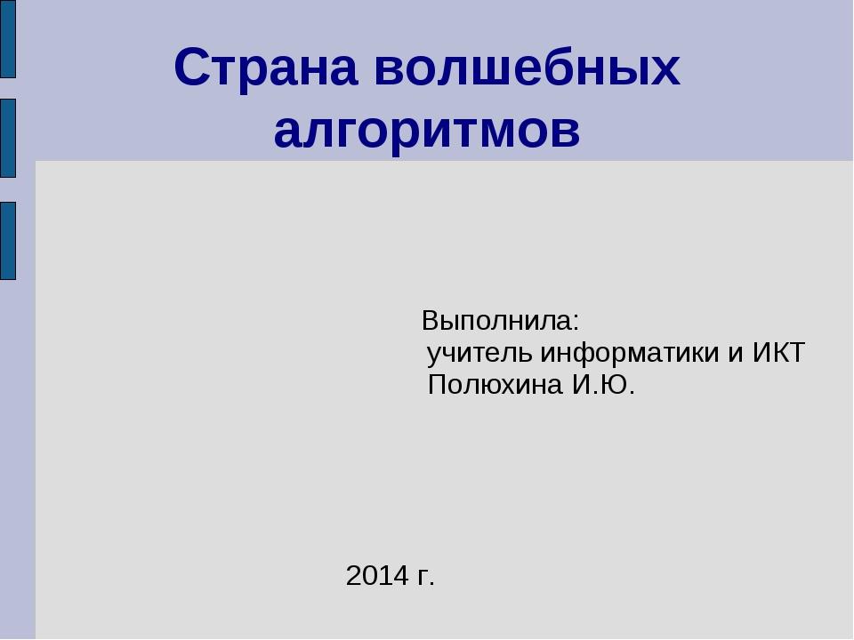 Выполнила: учитель информатики и ИКТ Полюхина И.Ю. Страна волшебных алгоритм...
