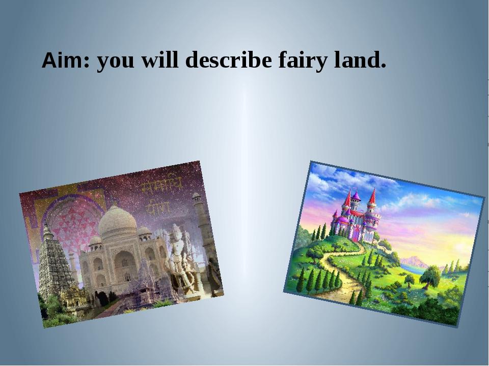 Aim: you will describe fairy land.