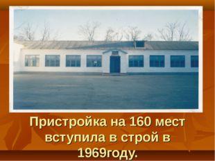 Пристройка на 160 мест вступила в строй в 1969году.
