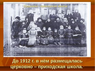 До 1912 г. в нём размещалась церковно – приходская школа. Церковно –приходск